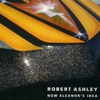 Cover for Robert Ashley: Now Eleanor's Idea