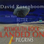 Cover for David Rosenboom: How Much Better If Plymouth Rock Had Landed on the Pilgrims